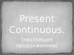 Present Continuous. (настоящее продолженное)