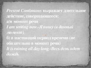 Present Continuous выражает длительное действие, совершающееся: а)в момент р