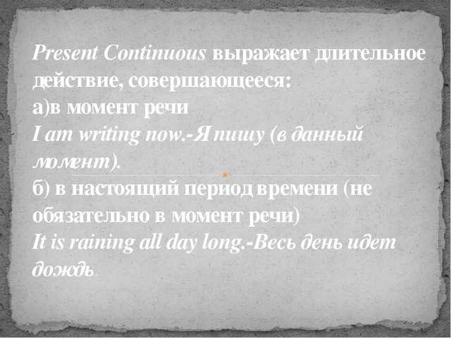 Present Continuous выражает длительное действие, совершающееся: а)в момент р...