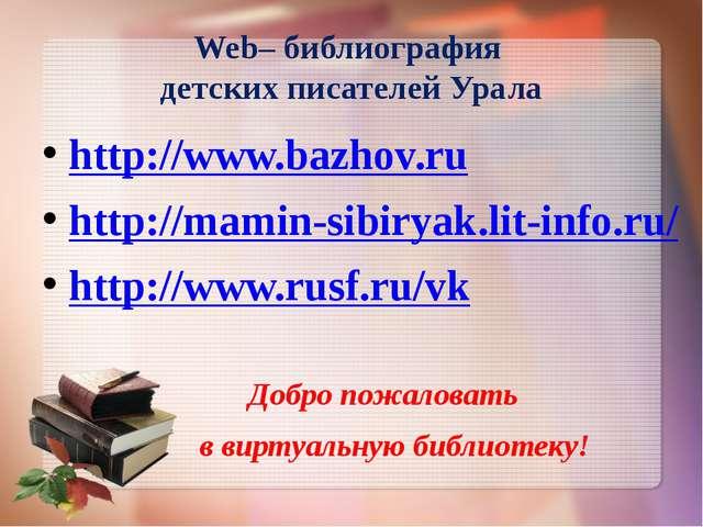 Web– библиография детских писателей Урала http://www.bazhov.ru http://mamin-s...