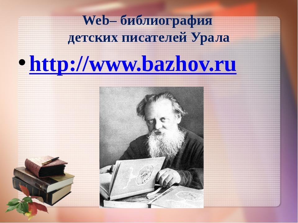 http://www.bazhov.ru Web– библиография детских писателей Урала