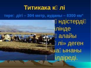 Титикака көлі тереңдігі – 304 метр, ауданы – 8300 км³ Үндістердің тілінде «қа