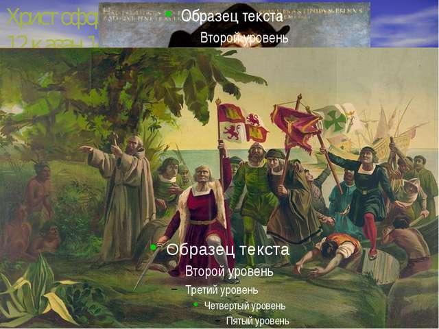 Христофор Колумб, 12 қазан 1492 жыл. Х. Колумб ең бірінші болып материк жағал...