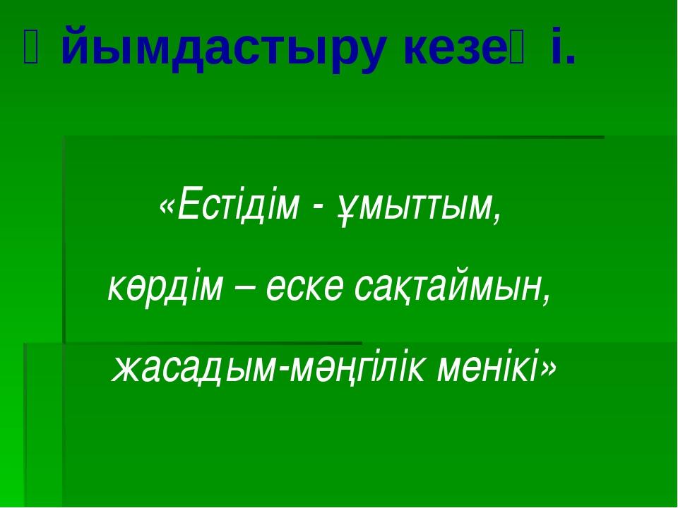 Ұйымдастыру кезеңі. «Естідім - ұмыттым, көрдім – еске сақтаймын, жасадым-мәңг...
