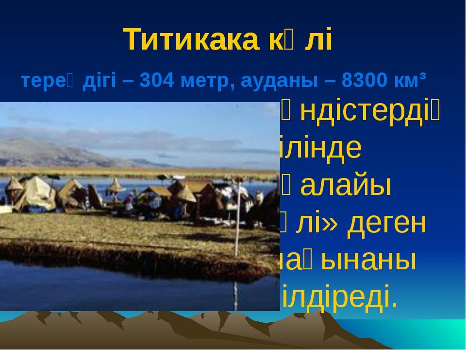 Титикака көлі тереңдігі – 304 метр, ауданы – 8300 км³ Үндістердің тілінде «қа...