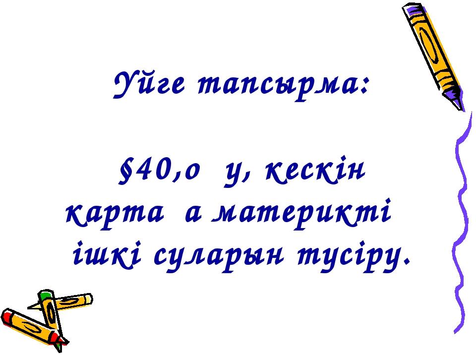Үйге тапсырма: §40,оқу, кескін картаға материктің ішкі суларын түсіру.