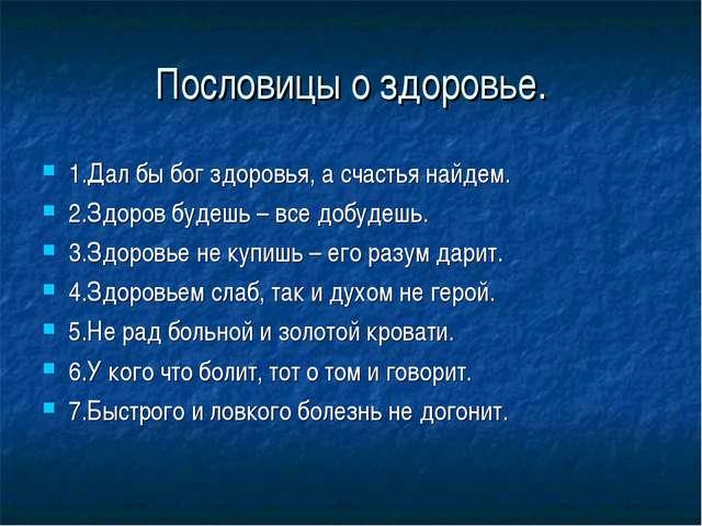 Пословицы о здоровье. 1.Дал бы бог здоровья, а счастья найдем. 2.Здоров будеш...