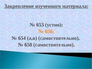 Закрепление изученного материала: № 653 (устно); № 656; № 654 (а,в) (самостоя