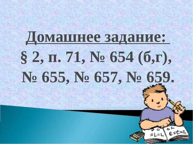Домашнее задание: § 2, п. 71, № 654 (б,г), № 655, № 657, № 659.