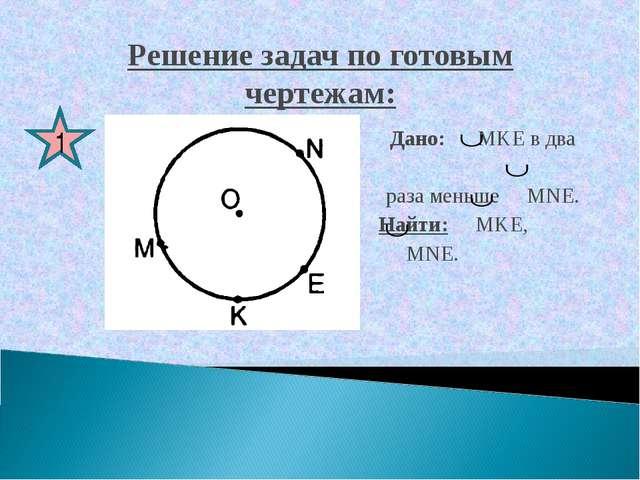 Решение задач по готовым чертежам: Дано: MKE в два раза меньше MNE. Найти: MK...