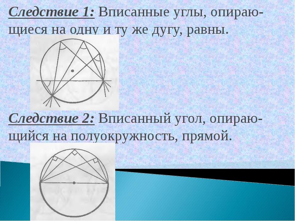 Следствие 1: Вписанные углы, опираю-щиеся на одну и ту же дугу, равны. Следст...