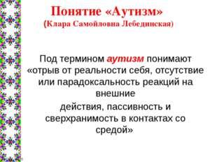 Понятие «Аутизм» (Клара Самойловна Лебединская) Под термином аутизм понимают
