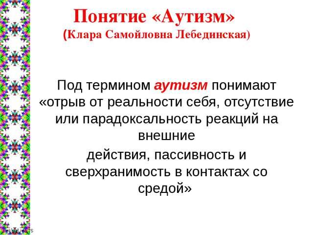 Понятие «Аутизм» (Клара Самойловна Лебединская) Под термином аутизм понимают...