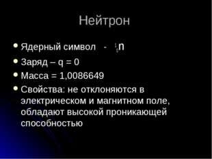 Нейтрон Ядерный символ - 10n Заряд – q = 0 Масса = 1,0086649 Свойства: не отк