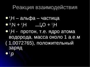 Реакция взаимодействия 42H – альфа – частица 147N + 42H 178O + 11H 11H - прот