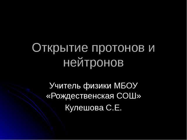 Открытие протонов и нейтронов Учитель физики МБОУ «Рождественская СОШ» Кулешо...