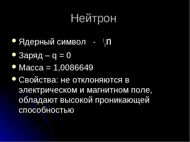 Нейтрон Ядерный символ - 10n Заряд – q = 0 Масса = 1,0086649 Свойства: не отк...