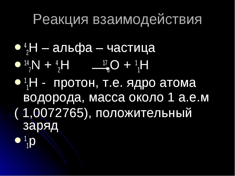 Реакция взаимодействия 42H – альфа – частица 147N + 42H 178O + 11H 11H - прот...