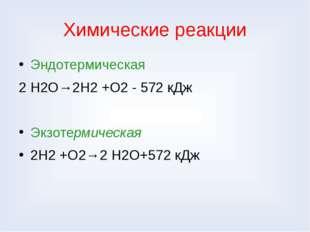 Химические реакции Эндотермическая 2 Н2О→2Н2 +О2 - 572 кДж Экзотермическая 2Н