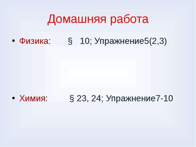 Домашняя работа Физика: § 10; Упражнение5(2,3) Химия: § 23, 24; Упражнение7-10
