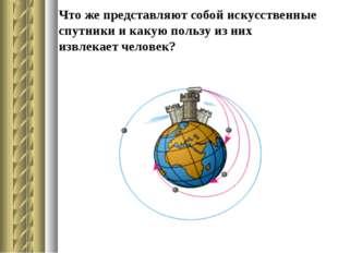 Что же представляют собой искусственные спутники и какую пользу из них извлек