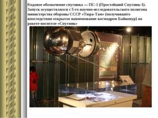 Кодовое обозначение спутника — ПС-1 (Простейший Спутник-1). Запуск осуществля