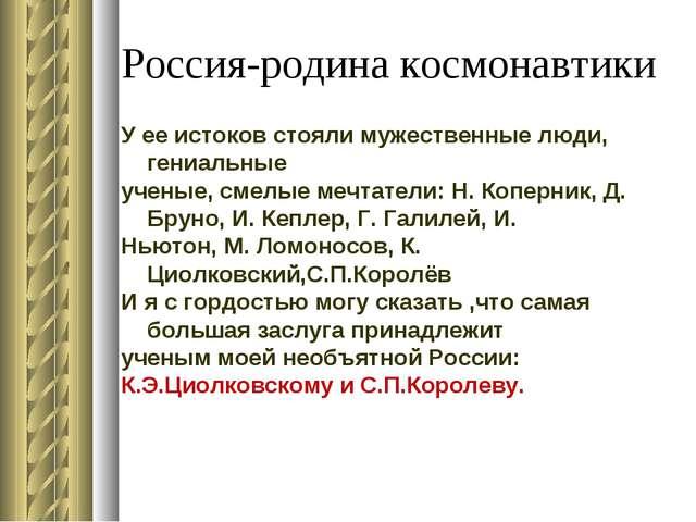 Россия-родина космонавтики У ее истоков стояли мужественные люди, гениальные...