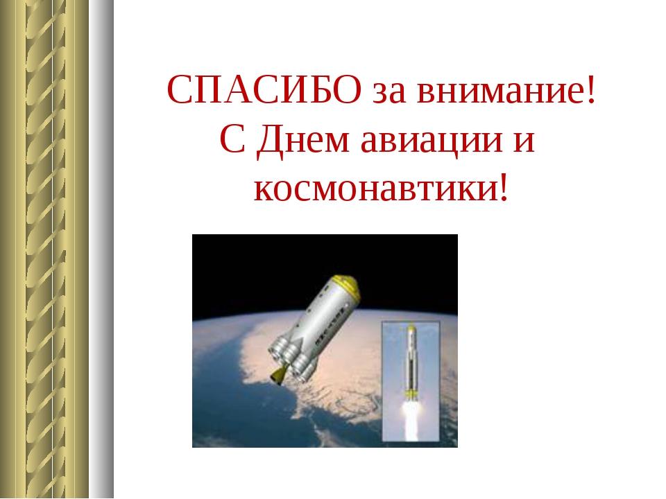 СПАСИБО за внимание! С Днем авиации и космонавтики!