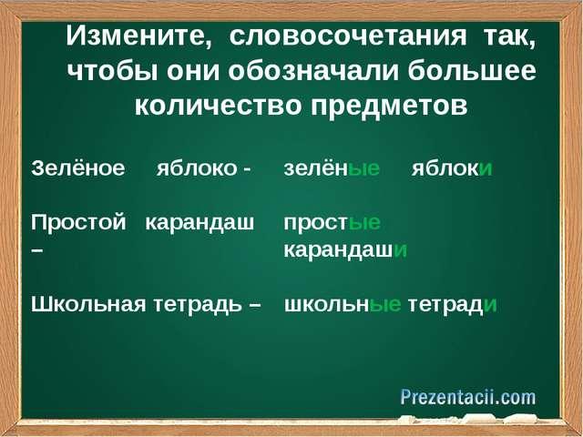 Измените, словосочетания так, чтобы они обозначали большее количество предмет...