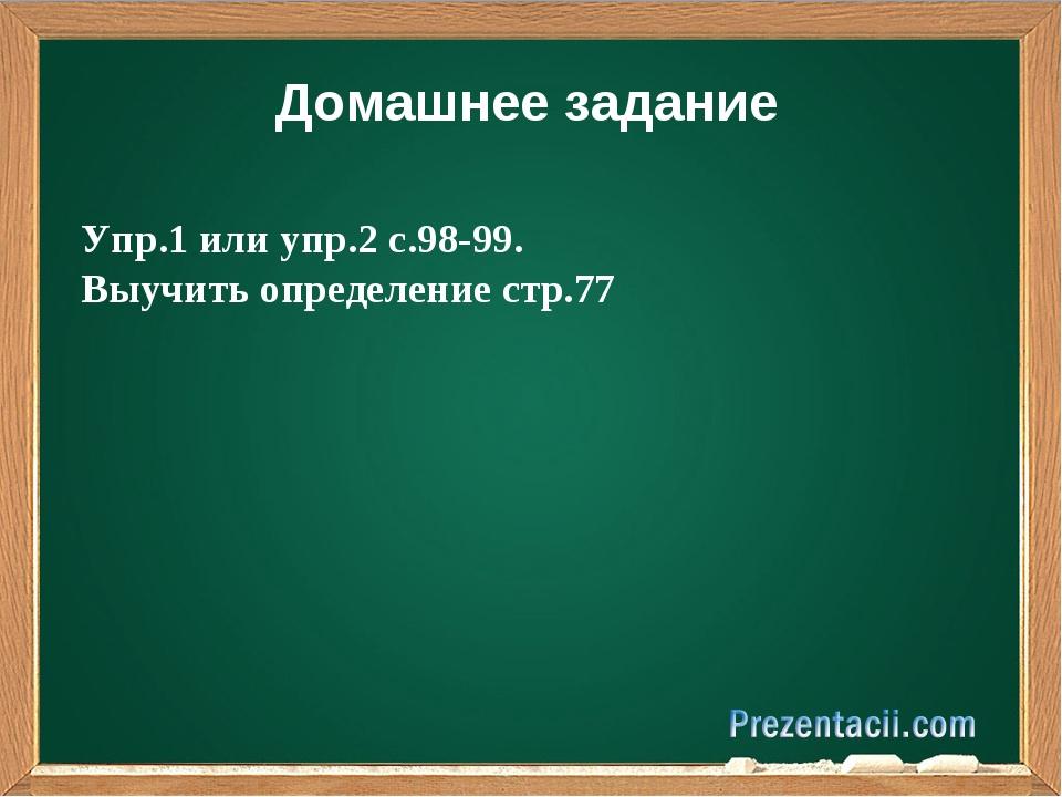 Домашнее задание Упр.1 или упр.2 с.98-99. Выучить определение стр.77