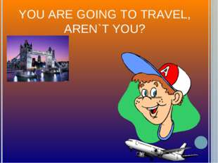 YOU ARE GOING TO TRAVEL, AREN`T YOU?