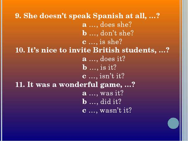 9. She doesn't speak Spanish at all, …? a …, does she? b …, don't she? c …, i...
