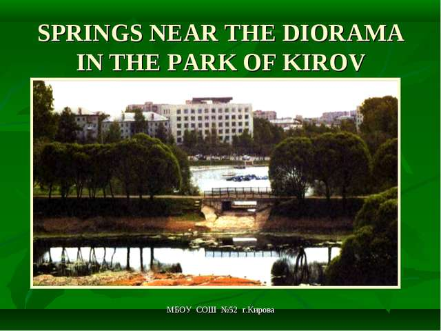 МБОУ СОШ №52 г.Кирова SPRINGS NEAR THE DIORAMA IN THE PARK OF KIROV МБОУ СОШ...