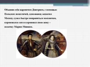 Объявив себя царевичем Дмитрием, с помощью Польских шляхтичей, самозванец зах