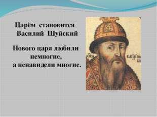 Царём становится Василий Шуйский Нового царя любили немногие, а ненавидели мн