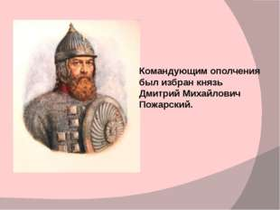 Командующим ополчения был избран князь Дмитрий Михайлович Пожарский.