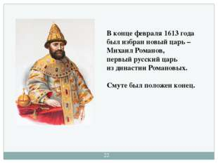 В конце февраля 1613 года был избран новый царь – Михаил Романов, первый русс