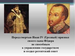 Перед смертью Иван IV (Грозный) признал своего сына Фёдора не способным к упр