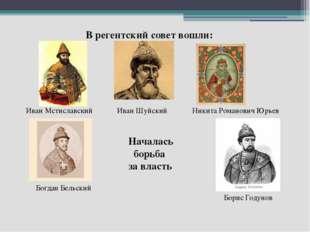В регентский совет вошли: Иван Мстиславский Иван Шуйский Никита Романович Юрь