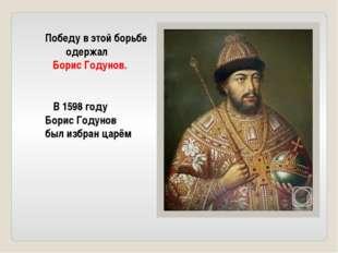 Победу в этой борьбе одержал Борис Годунов. В 1598 году Борис Годунов был изб