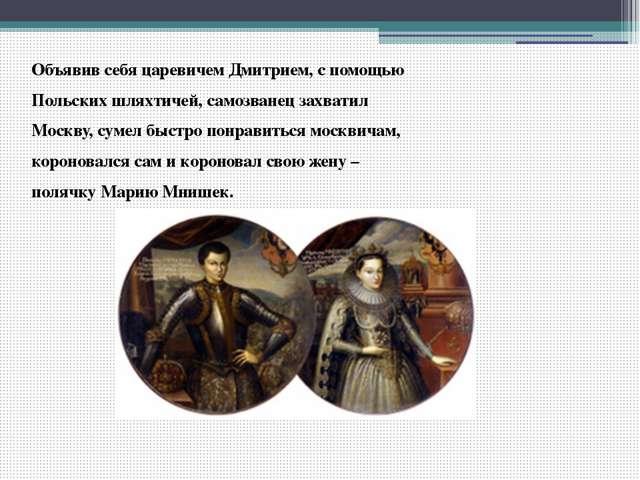 Объявив себя царевичем Дмитрием, с помощью Польских шляхтичей, самозванец зах...