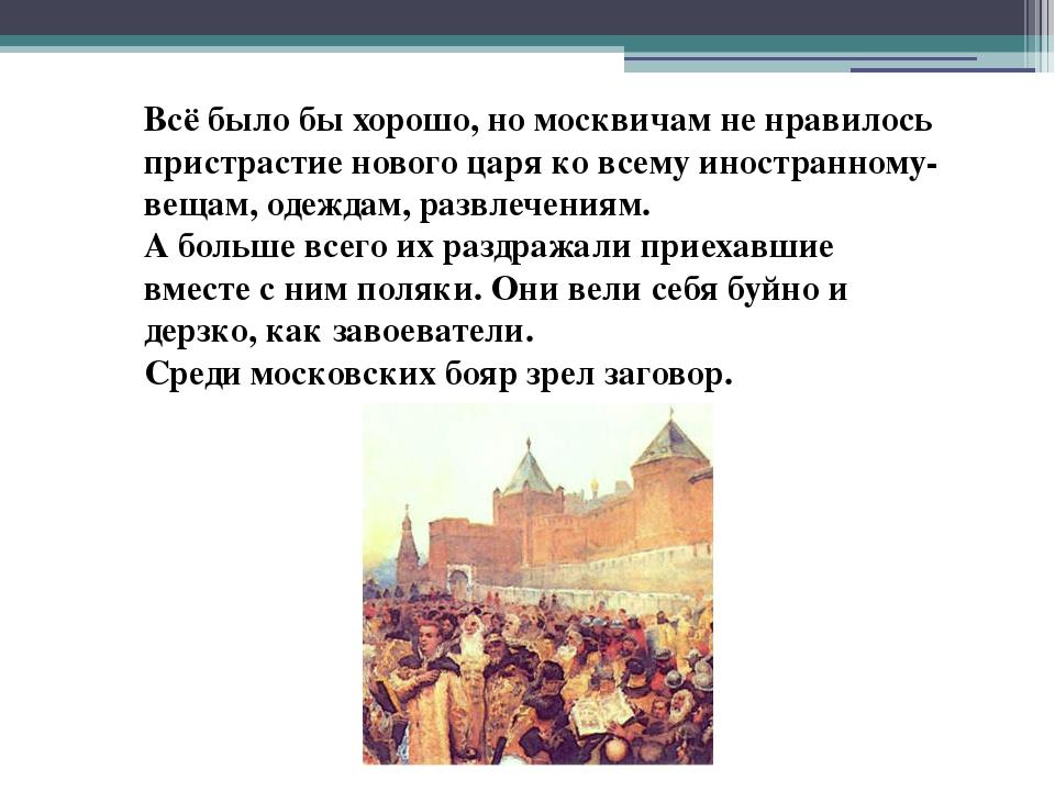 Всё было бы хорошо, но москвичам не нравилось пристрастие нового царя ко всем...