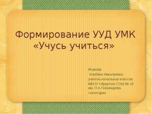 Формирование УУД УМК «Учусь учиться» Исакова Альбина Николаевна учитель начал