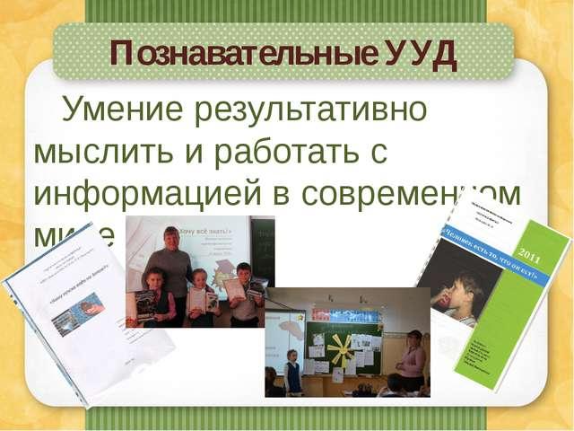 Познавательные УУД Умение результативно мыслить и работать с информацией в со...