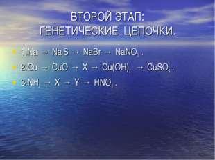 ВТОРОЙ ЭТАП: ГЕНЕТИЧЕСКИЕ ЦЕПОЧКИ. 1.Na → Na2S → NaBr → NaNО3 . 2.Cu → CuО →