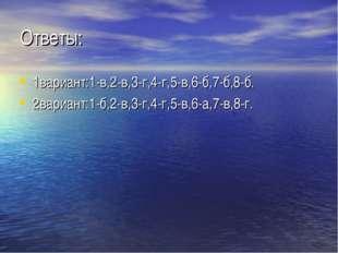 Ответы: 1вариант:1-в,2-в,3-г,4-г,5-в,6-б,7-б,8-б. 2вариант:1-б,2-в,3-г,4-г,5-