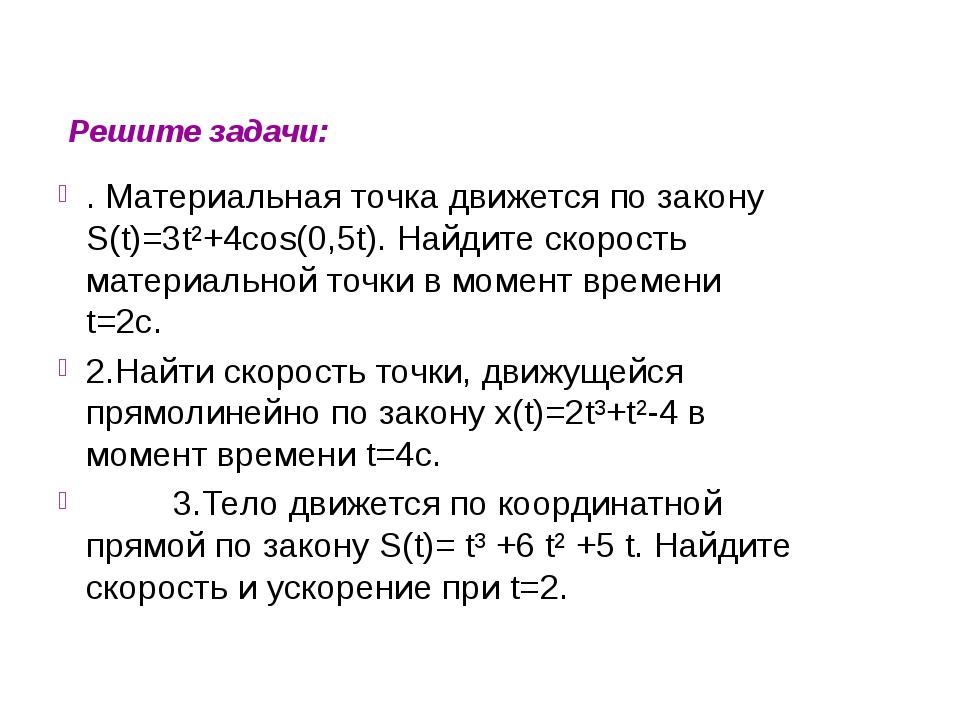 Решите задачи: . Материальная точка движется по закону S(t)=3t²+4cos(0,5t)....