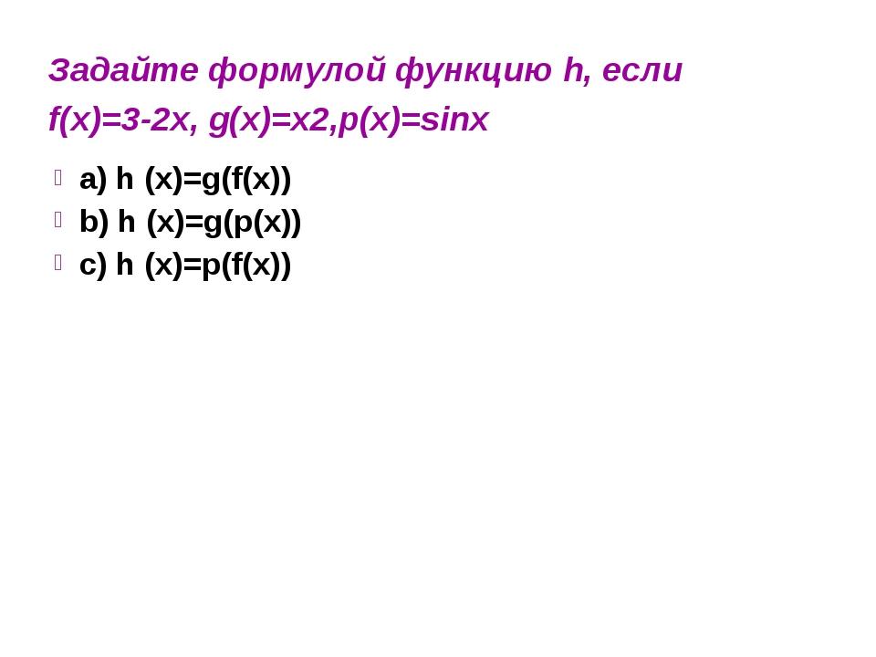Задайте формулой функцию h, если f(x)=3-2x, g(x)=x2,p(x)=sinx a) h (x)=g(f(x)...