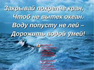 Закрывай покрепче кран, Чтоб не вытек океан. Воду попусту не лей – Дорожить в