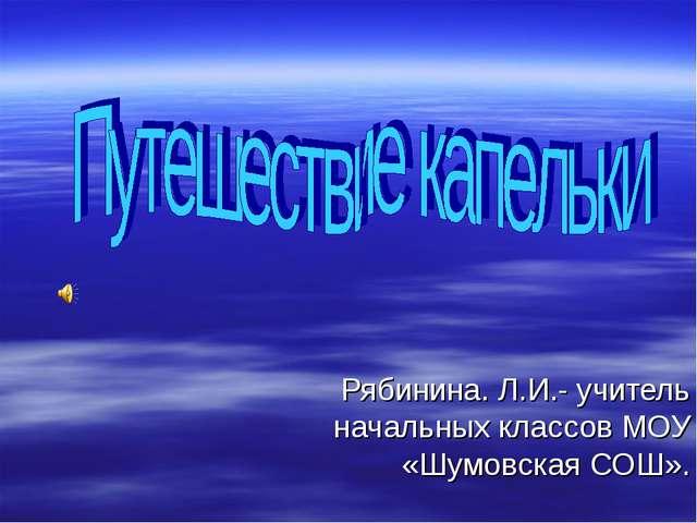 Рябинина. Л.И.- учитель начальных классов МОУ «Шумовская СОШ».
